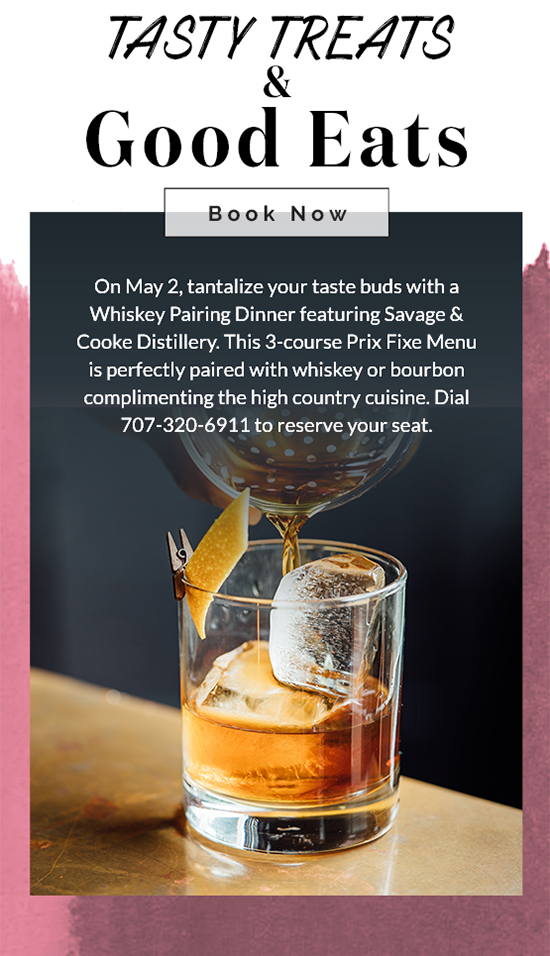 On May 2, tantalize your taste buds with a Whiskey Pairing Dinner featuring Savage & Cooke Distillery. This 3-course Prix Fixe Menu is perfectly paired with whiskey or bourbon complimenting the high country cuisine. Dial 707-320-6911 to reserve your seat.